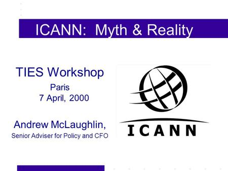 ICANN: Myth & Reality TIES Workshop Paris 7 April, 2000 Andrew McLaughlin, Senior Adviser for Policy and CFO.