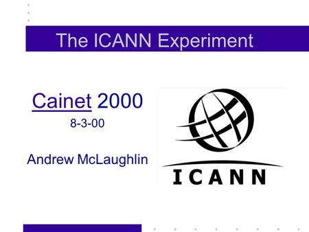 The ICANN Experiment CainetCainet 2000 8-3-00 Andrew McLaughlin.
