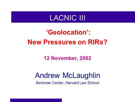 LACNIC III Geolocation: New Pressures on RIRs? 12 November, 2002 Andrew McLaughlin Berkman Center, Harvard Law School.
