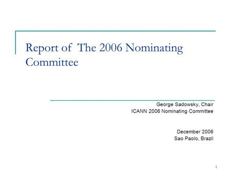1 Report of The 2006 Nominating Committee George Sadowsky, Chair ICANN 2006 Nominating Committee December 2006 Sao Paolo, Brazil.