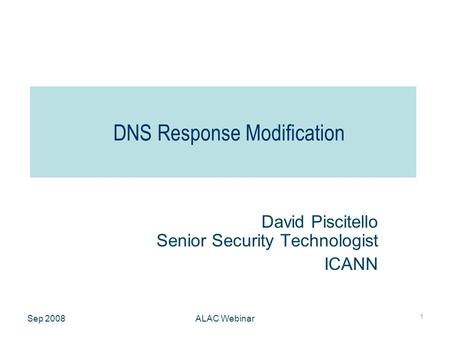 Sep 2008ALAC Webinar 1 DNS Response Modification David Piscitello Senior Security Technologist ICANN.
