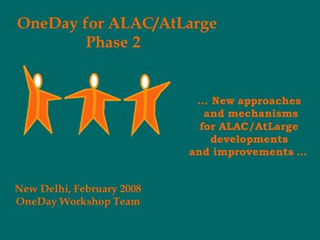 OneDay for ALAC/AtLarge Phase 2 New Delhi, February 2008 OneDay Workshop Team … New approaches and mechanisms for ALAC/AtLarge developments and improvements.