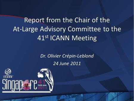 Report from the Chair of the At-Large Advisory Committee to the 41 st ICANN Meeting Dr. Olivier Crépin-Leblond 24 June 2011.