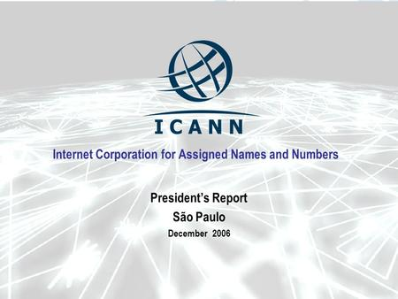 Internet Corporation for Assigned Names and Numbers Presidents Report São Paulo December 2006.