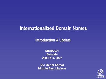 Internationalized Domain Names Introduction & Update MENOG 1 Bahrain April 3-5, 2007 By: Baher Esmat Middle East Liaison.