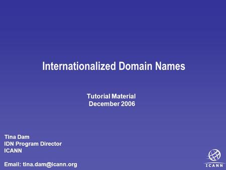 Internationalized Domain Names Tutorial Material December 2006 Tina Dam IDN Program Director ICANN
