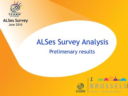 ICANN MEETING NO. 38 | 20-25 JUNE 2010 ALSes Survey Analysis Prelimenary results ALSes Survey June 2010.