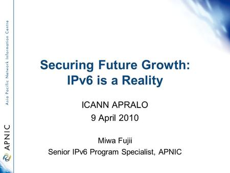 Securing Future Growth: IPv6 is a Reality ICANN APRALO 9 April 2010 Miwa Fujii Senior IPv6 Program Specialist, APNIC.