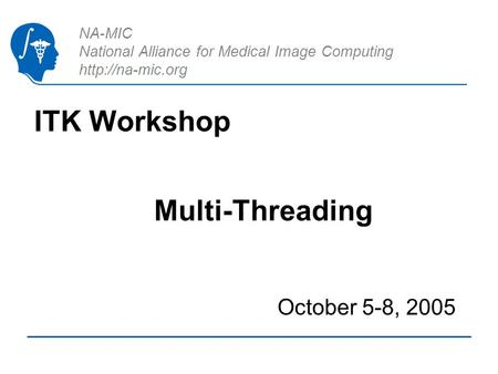 NA-MIC National Alliance for Medical Image Computing  ITK Workshop October 5-8, 2005 Multi-Threading.
