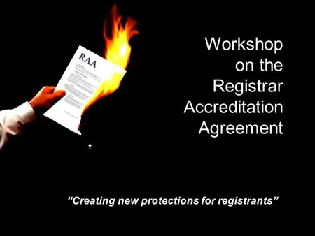 Workshop on the Registrar Accreditation Agreement Creating new protections for registrants.