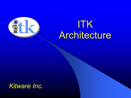 ITK Architecture Kitware Inc.. ITK Basics C++ Generic Programming Data Pipeline Multi-threading Streaming Exceptions Events / Observers Tcl, Python and.