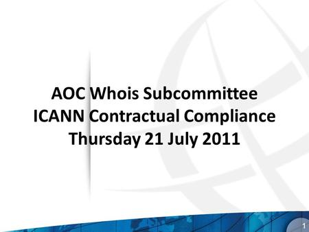 AOC Whois Subcommittee ICANN Contractual Compliance Thursday 21 July 2011 1.