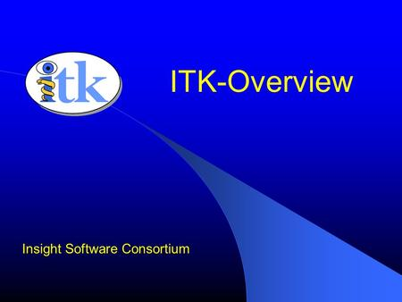 ITK-Overview Insight Software Consortium. What is ITK Image Processing Segmentation Registration No Graphical User Interface (GUI) No Visualization.