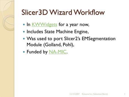 Slicer3D Wizard Workflow In KWWidgets for a year now,KWWidgets Includes State Machine Engine, Was used to port Slicer2s EMSegmentation Module (Golland,