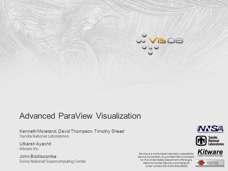 Advanced ParaView Visualization Kenneth Moreland, David Thompson, Timothy Shead Sandia National Laboratories Utkarsh Ayachit Kitware Inc. John Biddiscombe.