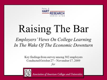 HART RESEARCH P e t e r DASSOTESCIA Raising The Bar Employers Views On College Learning In The Wake Of The Economic Downturn Key findings from survey among.