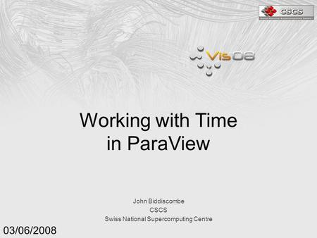 John Biddiscombe CSCS Swiss National Supercomputing Centre 03/06/2008 Working with Time in ParaView.