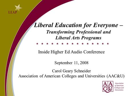 Liberal Education for Everyone – Transforming Professional and Liberal Arts Programs Inside Higher Ed Audio Conference September 11, 2008 Carol Geary Schneider.