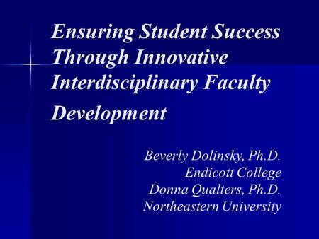 Ensuring Student Success Through Innovative Interdisciplinary Faculty Development Beverly Dolinsky, Ph.D. Endicott College Donna Qualters, Ph.D. Northeastern.