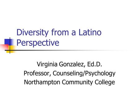 Diversity from a Latino Perspective Virginia Gonzalez, Ed.D. Professor, Counseling/Psychology Northampton Community College.