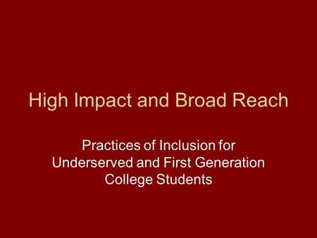 High Impact and Broad Reach Practices of Inclusion for Underserved and First Generation College Students.