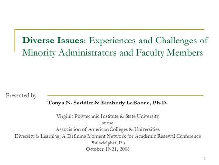 1 Diverse Issues: Experiences and Challenges of Minority Administrators and Faculty Members Presented by Tonya N. Saddler & Kimberly LaBoone, Ph.D. Virginia.