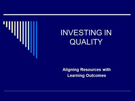 INVESTING IN QUALITY Aligning Resources with Learning Outcomes.