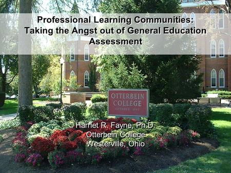 Professional Learning Communities: Taking the Angst out of General Education Assessment Harriet R. Fayne, Ph.D. Otterbein College Westerville, Ohio Harriet.