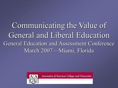 Communicating the Value of General and Liberal Education General Education and Assessment Conference March 2007Miami, Florida.