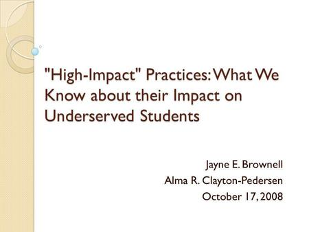 High-Impact Practices: What We Know about their Impact on Underserved Students Jayne E. Brownell Alma R. Clayton-Pedersen October 17, 2008.
