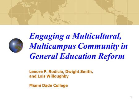 1 Engaging a Multicultural, Multicampus Community in General Education Reform Lenore P. Rodicio, Dwight Smith, and Lois Willoughby Miami Dade College.