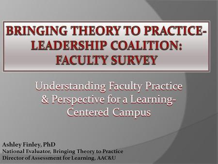 Understanding Faculty Practice & Perspective for a Learning- Centered Campus Ashley Finley, PhD National Evaluator, Bringing Theory to Practice Director.