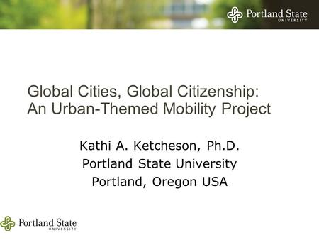 Global Cities, Global Citizenship: An Urban-Themed Mobility Project Kathi A. Ketcheson, Ph.D. Portland State University Portland, Oregon USA.