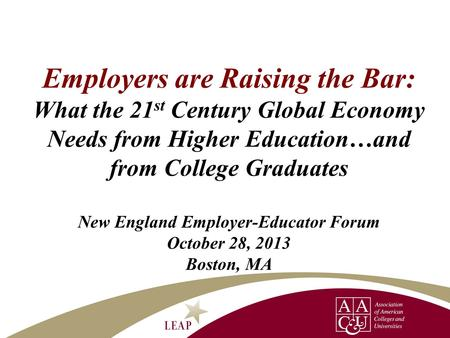 Employers are Raising the Bar: What the 21 st Century Global Economy Needs from Higher Education…and from College Graduates New England Employer-Educator.