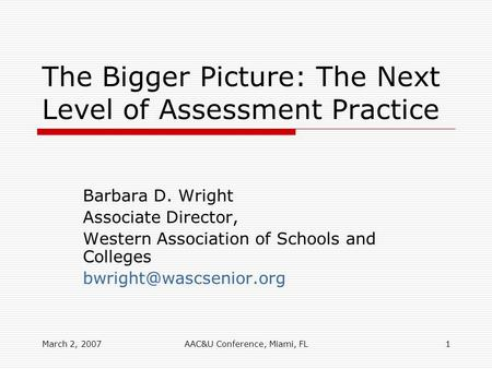 March 2, 2007AAC&U Conference, Miami, FL1 The Bigger Picture: The Next Level of Assessment Practice Barbara D. Wright Associate Director, Western Association.