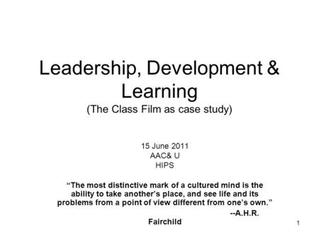 Leadership, Development & Learning (The Class Film as case study) 15 June 2011 AAC& U HIPS The most distinctive mark of a cultured mind is the ability.