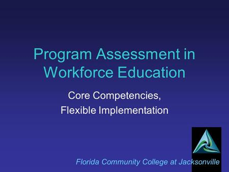 Program Assessment in Workforce Education Florida Community College at Jacksonville Core Competencies, Flexible Implementation.