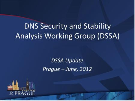 DNS Security and Stability Analysis Working Group (DSSA) DSSA Update Prague – June, 2012.