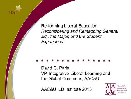 Re-forming Liberal Education: Reconsidering and Remapping General Ed., the Major, and the Student Experience David C. Paris VP, Integrative Liberal Learning.