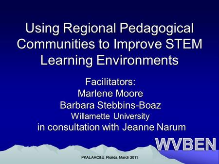 Using Regional Pedagogical Communities to Improve STEM Learning Environments Facilitators: Marlene Moore Barbara Stebbins-Boaz Willamette University in.