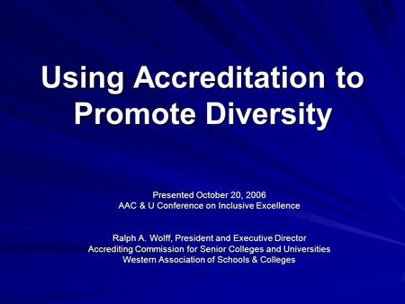 Using Accreditation to Promote Diversity Presented October 20, 2006 AAC & U Conference on Inclusive Excellence Ralph A. Wolff, President and Executive.
