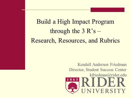 Build a High Impact Program through the 3 Rs – Research, Resources, and Rubrics Kendall Andersen Friedman Director, Student Success Center