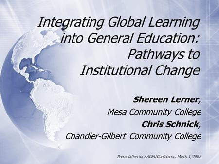 Integrating Global Learning into General Education: Pathways to Institutional Change Shereen Lerner, Mesa Community College Chris Schnick, Chandler-Gilbert.