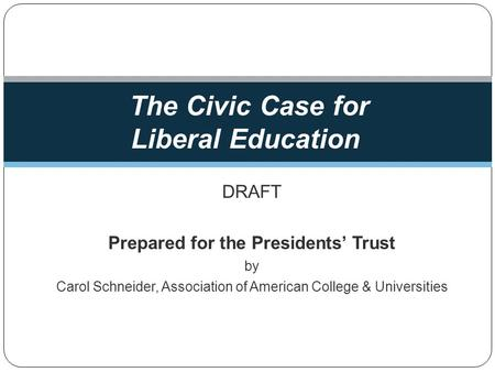 DRAFT Prepared for the Presidents Trust by Carol Schneider, Association of American College & Universities The Civic Case for Liberal Education.