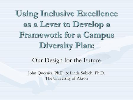 Using Inclusive Excellence as a Lever to Develop a Framework for a Campus Diversity Plan: Our Design for the Future John Queener, Ph.D. & Linda Subich,