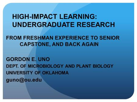 HIGH-IMPACT LEARNING: UNDERGRADUATE RESEARCH FROM FRESHMAN EXPERIENCE TO SENIOR CAPSTONE, AND BACK AGAIN GORDON E. UNO DEPT. OF MICROBIOLOGY AND PLANT.