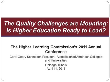 The Higher Learning Commissions 2011 Annual Conference Carol Geary Schneider, President, Association of American Colleges and Universities Chicago, Illinois.