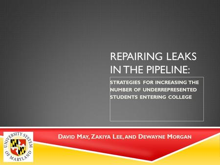 REPAIRING LEAKS IN THE PIPELINE: STRATEGIES FOR INCREASING THE NUMBER OF UNDERREPRESENTED STUDENTS ENTERING COLLEGE D AVID M AY, Z AKIYA L EE, AND D EWAYNE.