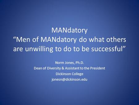 MANdatory Men of MANdatory do what others are unwilling to do to be successful Norm Jones, Ph.D. Dean of Diversity & Assistant to the President Dickinson.