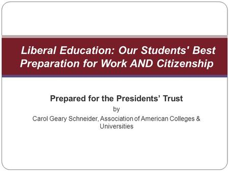 Prepared for the Presidents Trust by Carol Geary Schneider, Association of American Colleges & Universities Liberal Education: Our Students' Best Preparation.